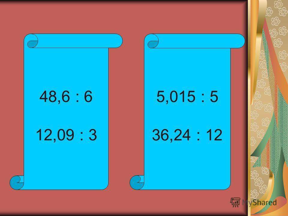 48,6 : 6 12,09 : 3 5,015 : 5 36,24 : 12