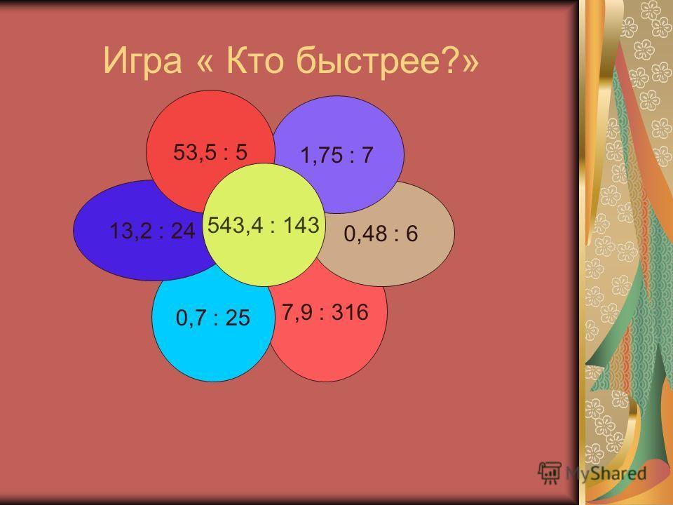 7,9 : 316 0,7 : 25 13,2 : 24 0,48 : 6 1,75 : 7 53,5 : 5 Игра « Кто быстрее?» 543,4 : 143