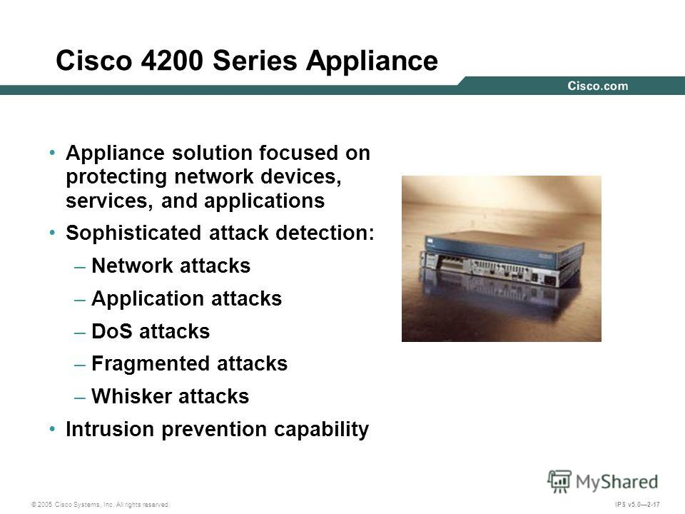 © 2005 Cisco Systems, Inc. All rights reserved. IPS v5.02-17 Cisco 4200 Series Appliance Appliance solution focused on protecting network devices, services, and applications Sophisticated attack detection: –Network attacks –Application attacks –DoS a