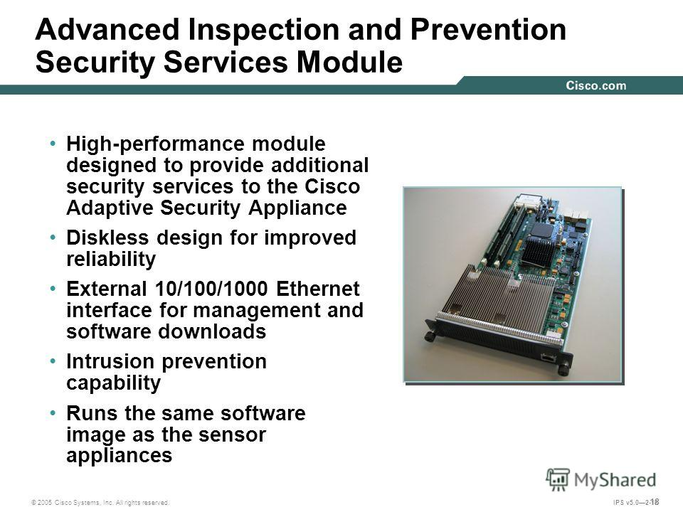 © 2005 Cisco Systems, Inc. All rights reserved. IPS v5.02-18 18 Advanced Inspection and Prevention Security Services Module High-performance module designed to provide additional security services to the Cisco Adaptive Security Appliance Diskless des