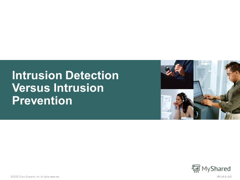 © 2005 Cisco Systems, Inc. All rights reserved. IPS v5.02-2 Intrusion Detection Versus Intrusion Prevention