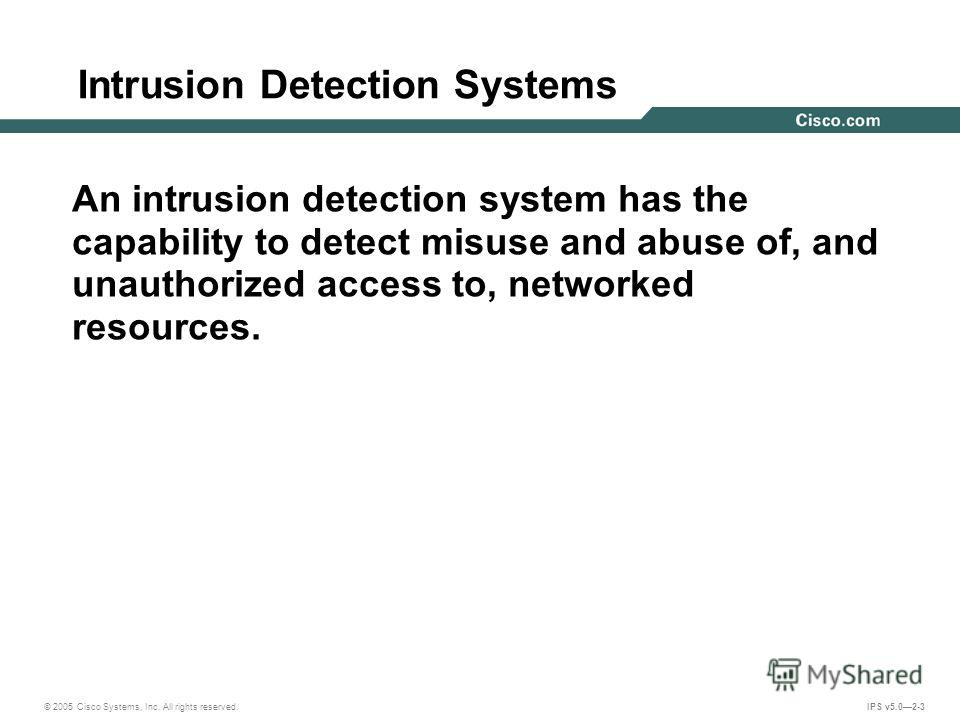 © 2005 Cisco Systems, Inc. All rights reserved. IPS v5.02-3 Intrusion Detection Systems An intrusion detection system has the capability to detect misuse and abuse of, and unauthorized access to, networked resources.
