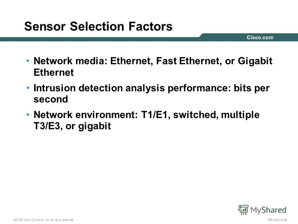 © 2005 Cisco Systems, Inc. All rights reserved. IPS v5.02-40 Sensor Selection Factors Network media: Ethernet, Fast Ethernet, or Gigabit Ethernet Intrusion detection analysis performance: bits per second Network environment: T1/E1, switched, multiple
