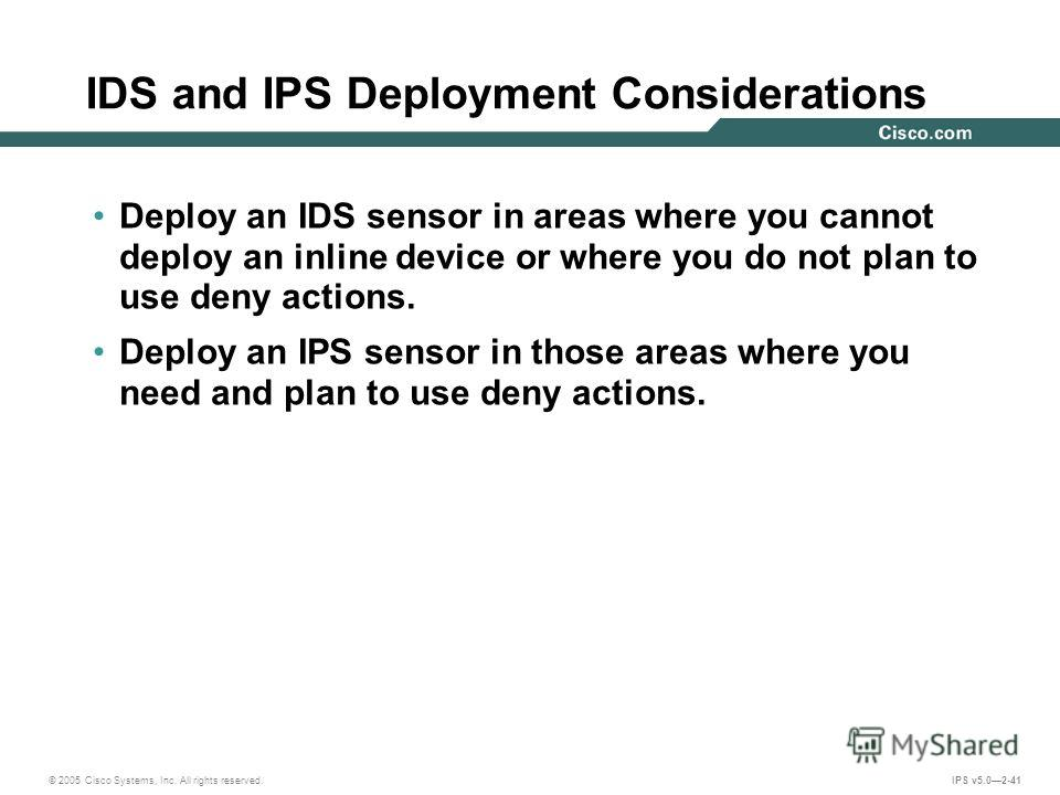 © 2005 Cisco Systems, Inc. All rights reserved. IPS v5.02-41 IDS and IPS Deployment Considerations Deploy an IDS sensor in areas where you cannot deploy an inline device or where you do not plan to use deny actions. Deploy an IPS sensor in those area