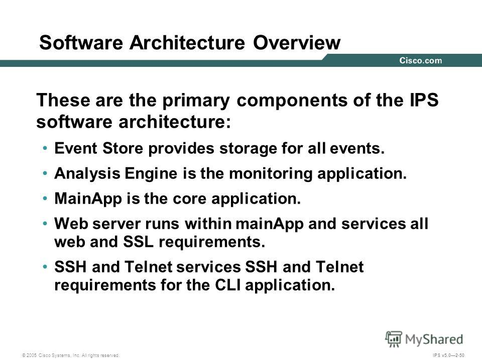 © 2005 Cisco Systems, Inc. All rights reserved. IPS v5.02-50 Software Architecture Overview These are the primary components of the IPS software architecture: Event Store provides storage for all events. Analysis Engine is the monitoring application.