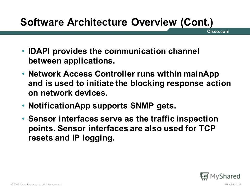 © 2005 Cisco Systems, Inc. All rights reserved. IPS v5.02-51 Software Architecture Overview (Cont.) IDAPI provides the communication channel between applications. Network Access Controller runs within mainApp and is used to initiate the blocking resp