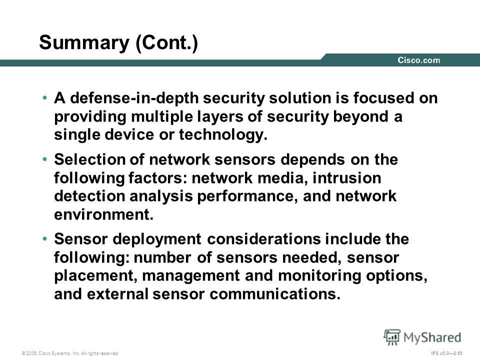© 2005 Cisco Systems, Inc. All rights reserved. IPS v5.02-55 Summary (Cont.) A defense-in-depth security solution is focused on providing multiple layers of security beyond a single device or technology. Selection of network sensors depends on the fo