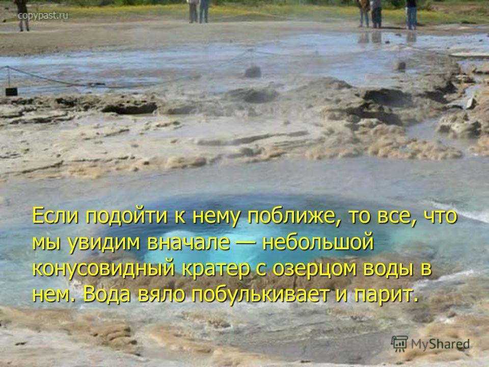 Если подойти к нему поближе, то все, что мы увидим вначале небольшой конусовидный кратер c озерцом воды в нем. Вода вяло побулькивает и парит.