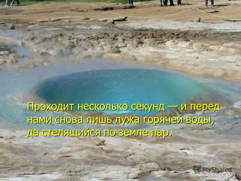 Проходит несколько секунд и перед нами снова лишь лужа горячей воды, да стелящийся по земле пар.