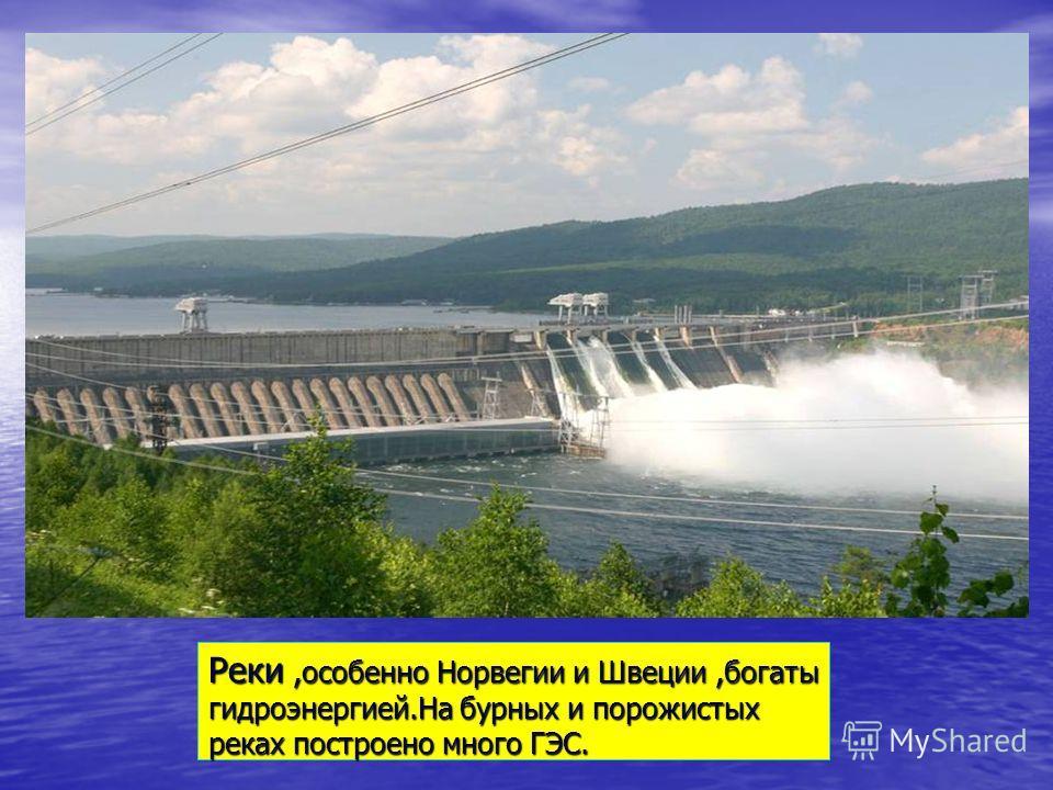 Реки,особенно Норвегии и Швеции,богаты гидроэнергией.На бурных и порожистых реках построено много ГЭС.