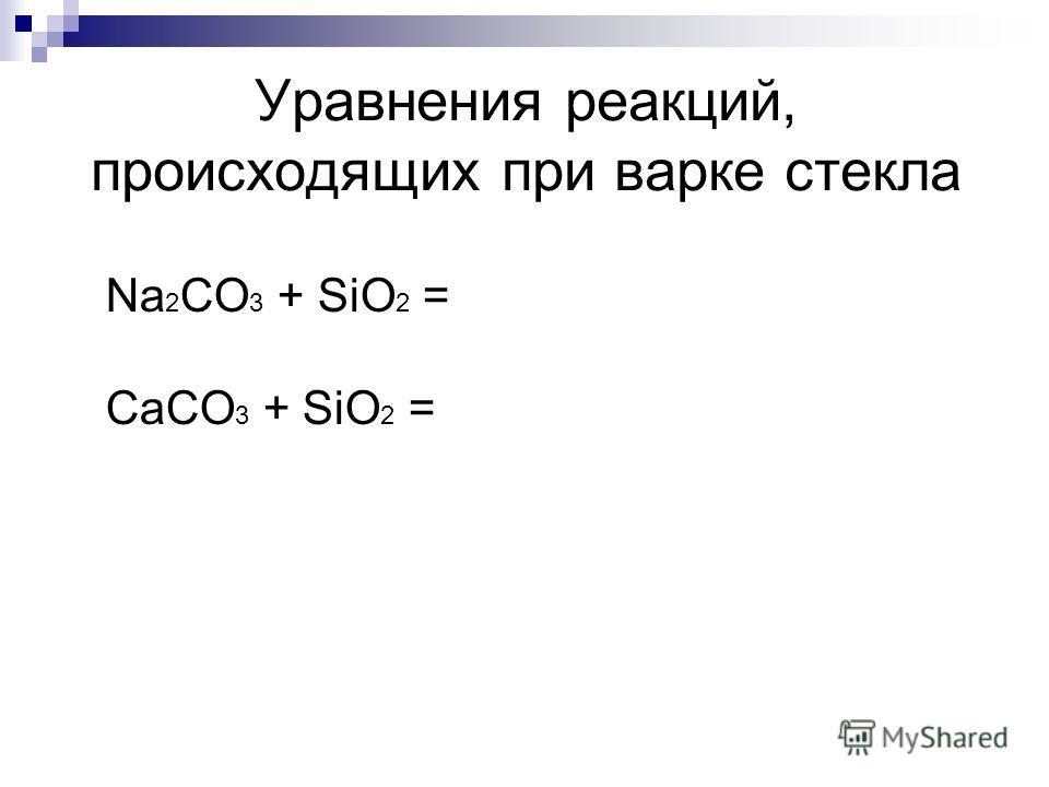 Уравнения реакций, происходящих при варке стекла Na 2 CO 3 + SiO 2 = CaCO 3 + SiO 2 =