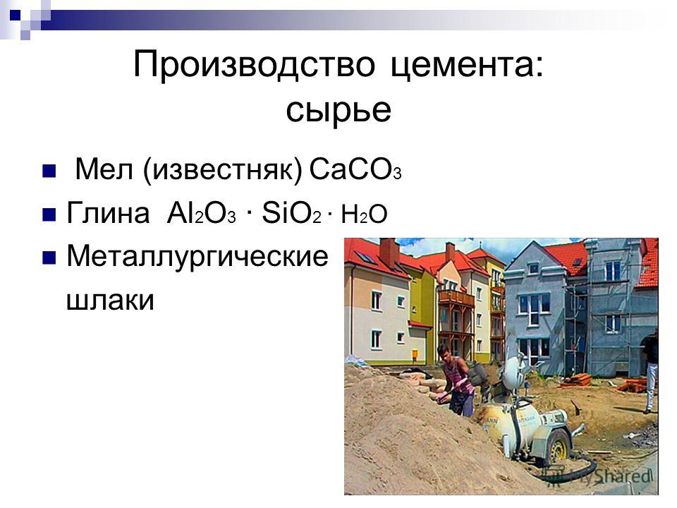 Производство цемента: сырье Мел (известняк) СаСО 3 Глина Аl 2 O 3 · SiO 2 · H 2 O Металлургические шлаки
