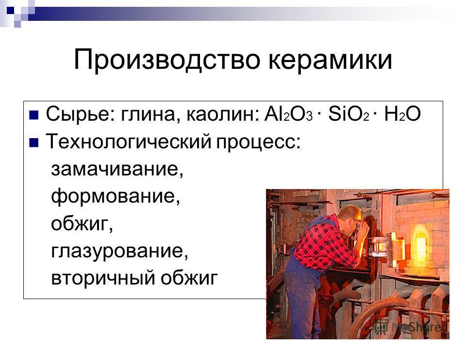 Производство керамики Сырье: глина, каолин: Al 2 O 3 · SiO 2 · H 2 O Технологический процесс: замачивание, формование, обжиг, глазурование, вторичный обжиг