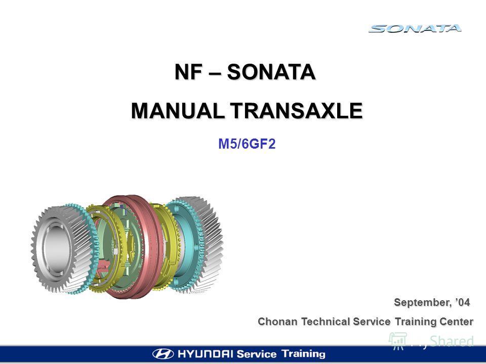 NF – SONATA MANUAL TRANSAXLE M5/6GF2 September, 04 Chonan Technical Service Training Center