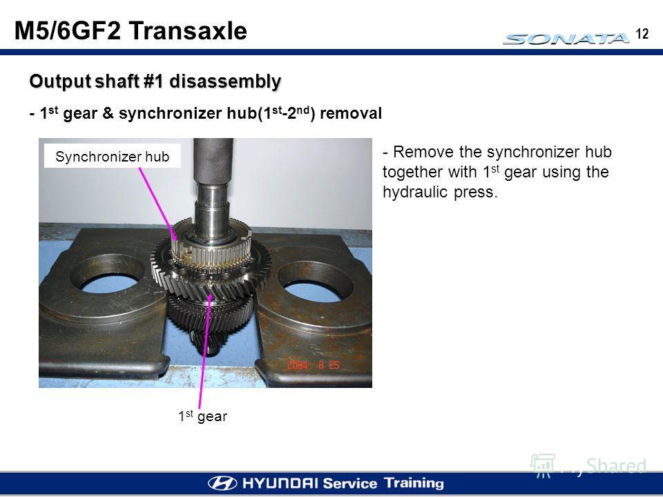 12 Output shaft #1 disassembly - 1 st gear & synchronizer hub(1 st -2 nd ) removal 1 st gear - Remove the synchronizer hub together with 1 st gear using the hydraulic press. Synchronizer hub M5/6GF2 Transaxle