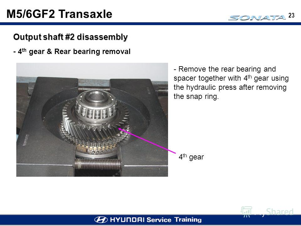 23 M5/6GF2 Transaxle Output shaft #2 disassembly - 4 th gear & Rear bearing removal - Remove the rear bearing and spacer together with 4 th gear using the hydraulic press after removing the snap ring. 4 th gear
