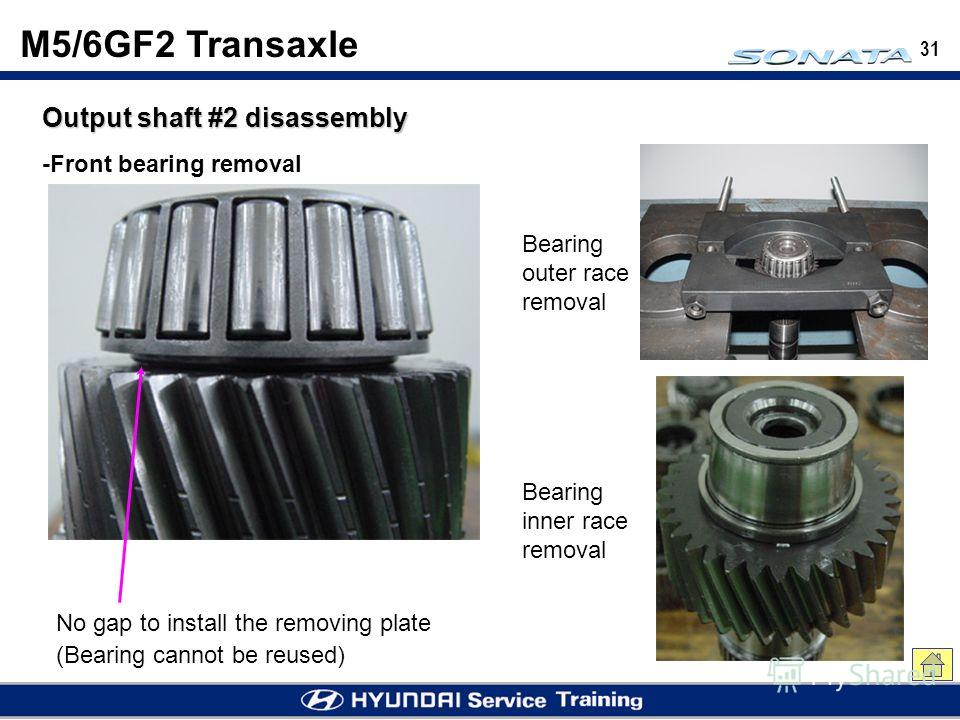 31 M5/6GF2 Transaxle Output shaft #2 disassembly -Front bearing removal No gap to install the removing plate (Bearing cannot be reused) Bearing outer race removal Bearing inner race removal