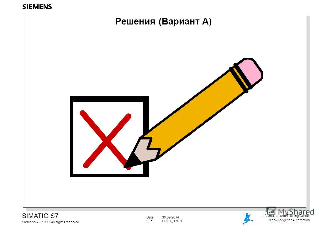 Date:30.09.2014 File: PRO1_17E.1 SIMATIC S7 Siemens AG 1999. All rights reserved. Information and Training Center Knowledge for Automation Решения (Вариант A)
