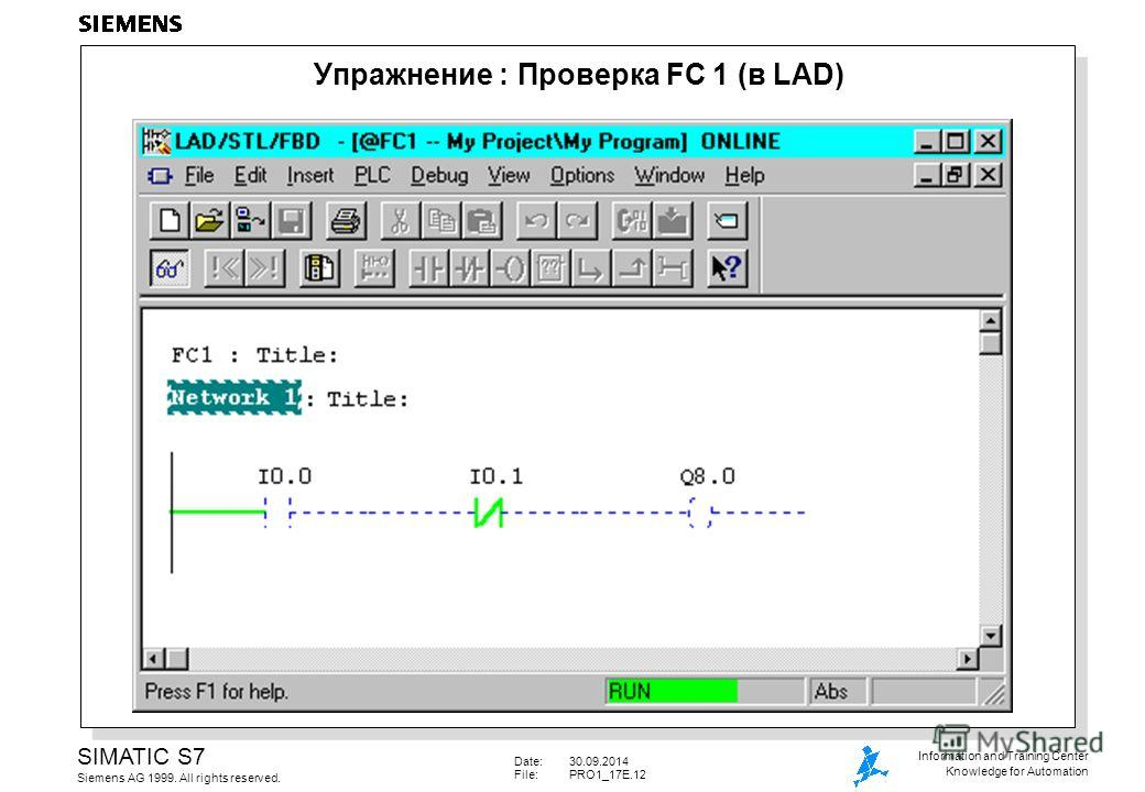 Date:30.09.2014 File: PRO1_17E.12 SIMATIC S7 Siemens AG 1999. All rights reserved. Information and Training Center Knowledge for Automation Упражнение : Проверка FC 1 (в LAD)