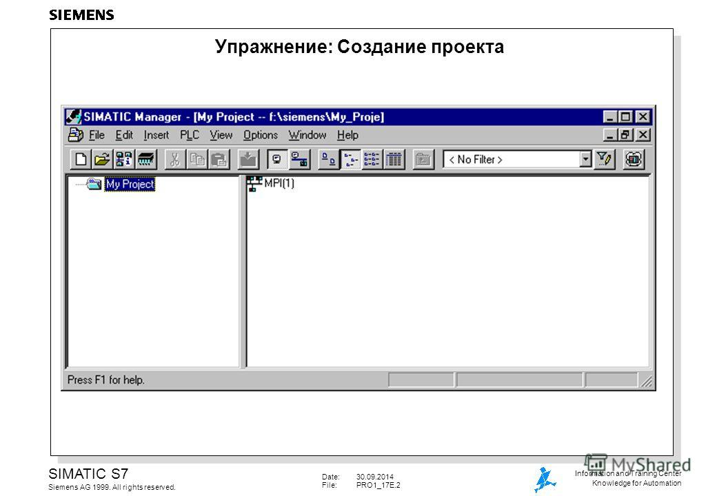 Date:30.09.2014 File: PRO1_17E.2 SIMATIC S7 Siemens AG 1999. All rights reserved. Information and Training Center Knowledge for Automation Упражнение: Создание проекта