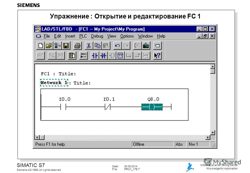 Date:30.09.2014 File: PRO1_17E.7 SIMATIC S7 Siemens AG 1999. All rights reserved. Information and Training Center Knowledge for Automation Упражнение : Открытие и редактирование FC 1
