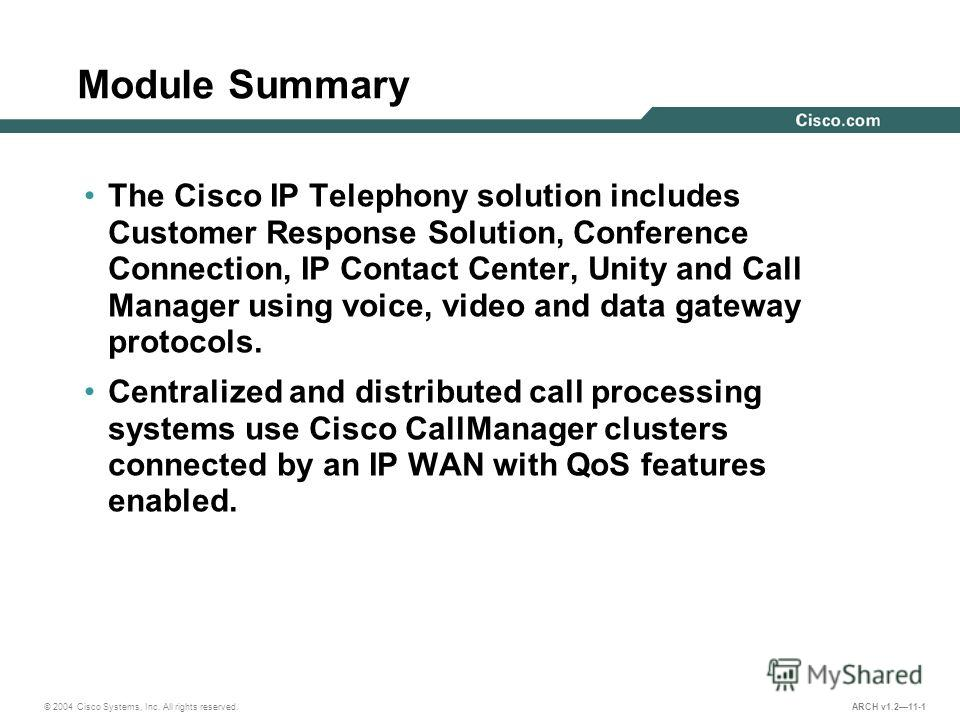 © 2004 Cisco Systems, Inc. All rights reserved. ARCH v1.211-1 Module Summary The Cisco IP Telephony solution includes Customer Response Solution, Conference Connection, IP Contact Center, Unity and Call Manager using voice, video and data gateway pro