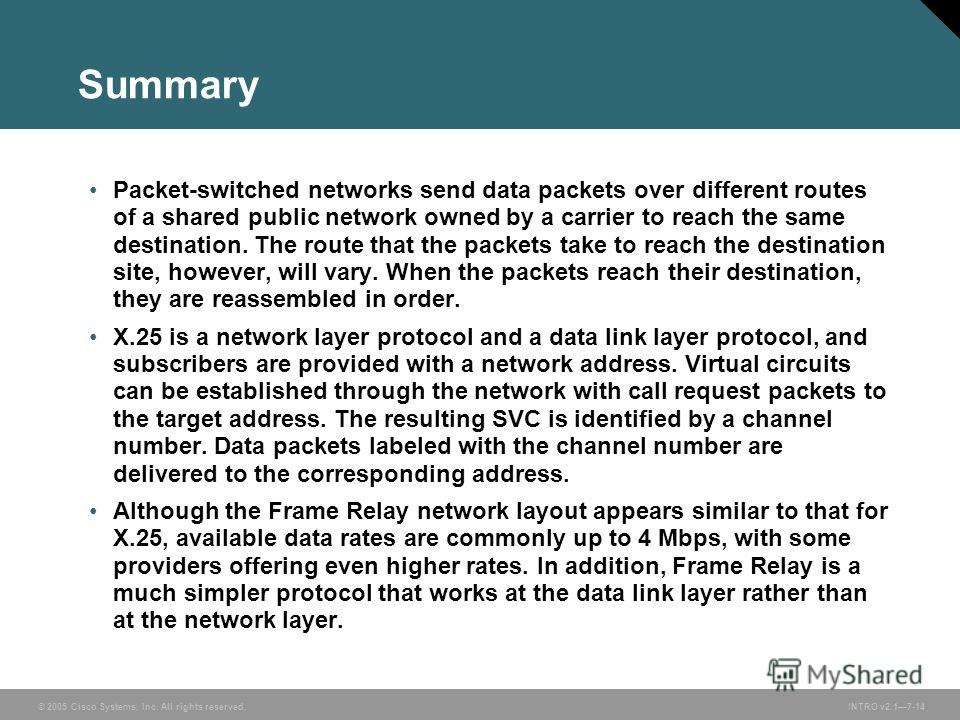 © 2005 Cisco Systems, Inc. All rights reserved.INTRO v2.17-14 Summary Packet-switched networks send data packets over different routes of a shared public network owned by a carrier to reach the same destination. The route that the packets take to rea