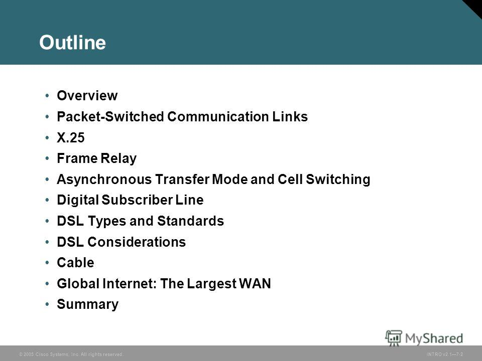 © 2005 Cisco Systems, Inc. All rights reserved.INTRO v2.17-2 Outline Overview Packet-Switched Communication Links X.25 Frame Relay Asynchronous Transfer Mode and Cell Switching Digital Subscriber Line DSL Types and Standards DSL Considerations Cable