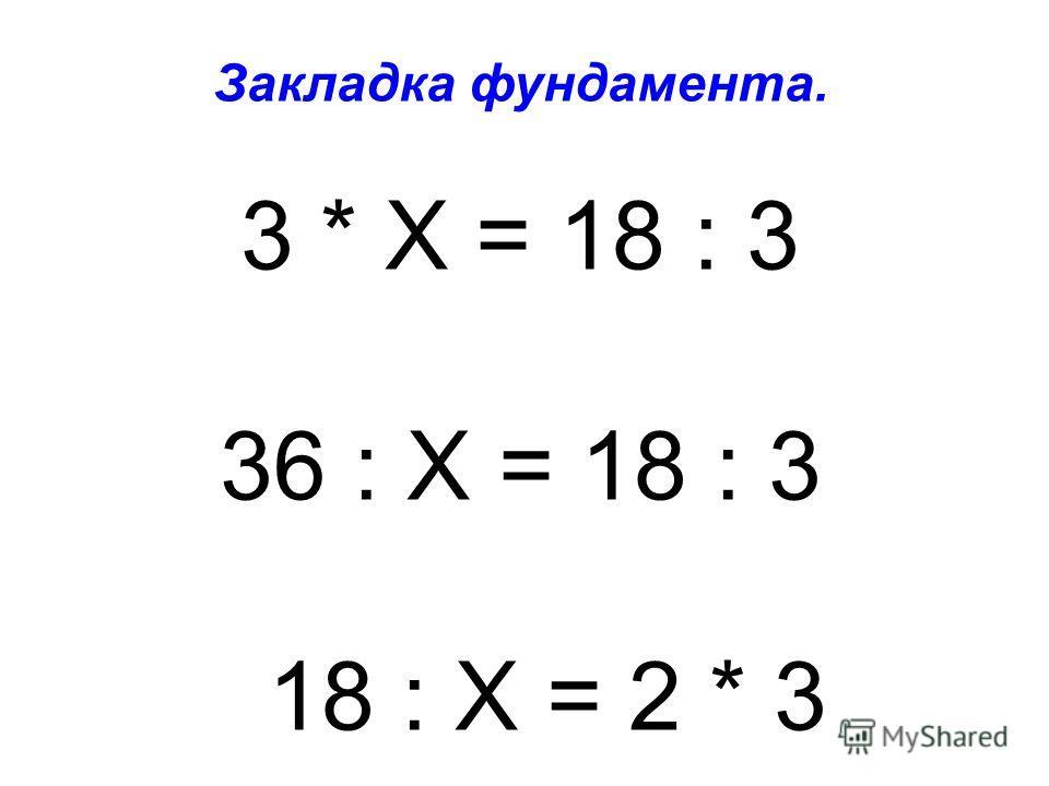 Закладка фундамента. 3 * Х = 18 : 3 36 : Х = 18 : 3 18 : Х = 2 * 3