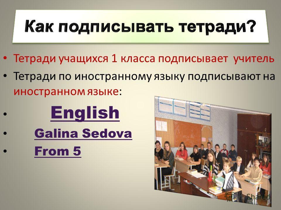 Тетради учащихся 1 класса подписывает учитель Тетради по иностранному языку подписывают на иностранном языке: English Galina Sedova From 5