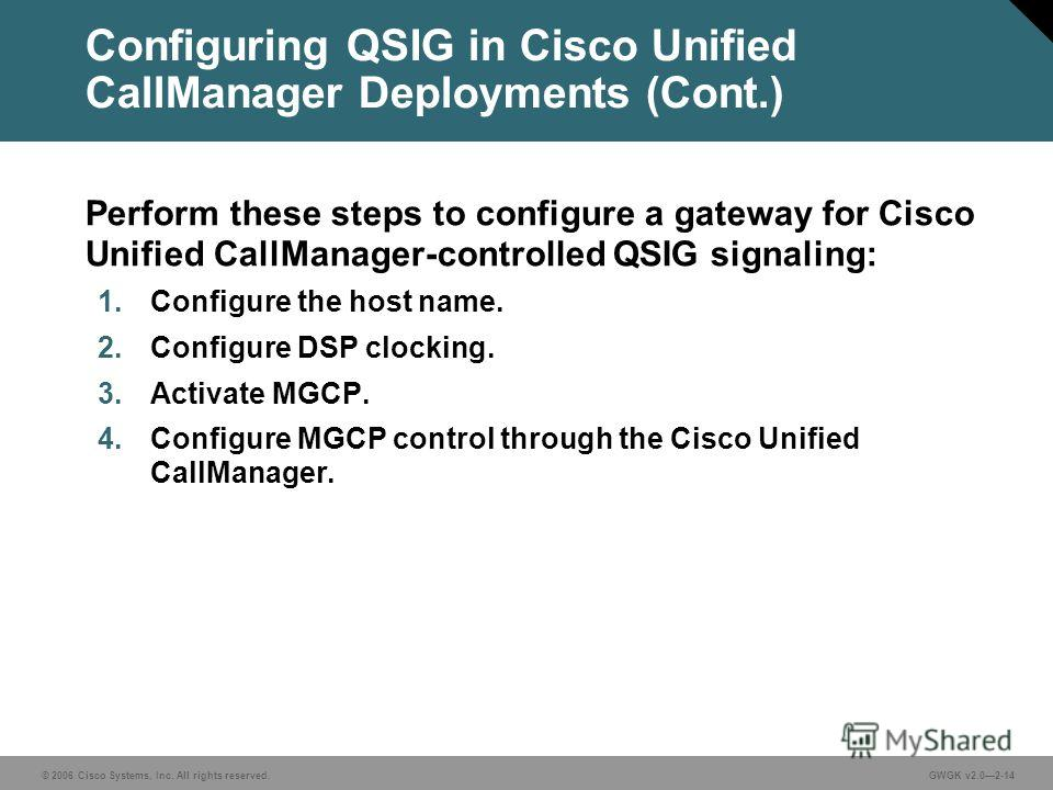 © 2006 Cisco Systems, Inc. All rights reserved.GWGK v2.02-14 Configuring QSIG in Cisco Unified CallManager Deployments (Cont.) Perform these steps to configure a gateway for Cisco Unified CallManager-controlled QSIG signaling: 1. Configure the host n