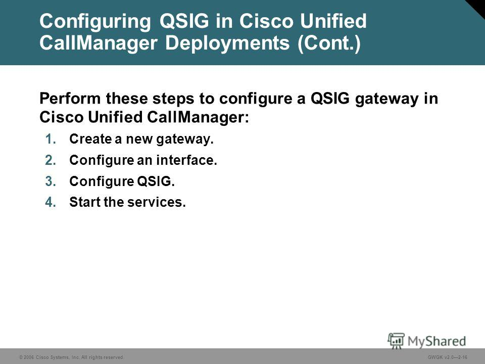 © 2006 Cisco Systems, Inc. All rights reserved.GWGK v2.02-16 Configuring QSIG in Cisco Unified CallManager Deployments (Cont.) Perform these steps to configure a QSIG gateway in Cisco Unified CallManager: 1. Create a new gateway. 2. Configure an inte