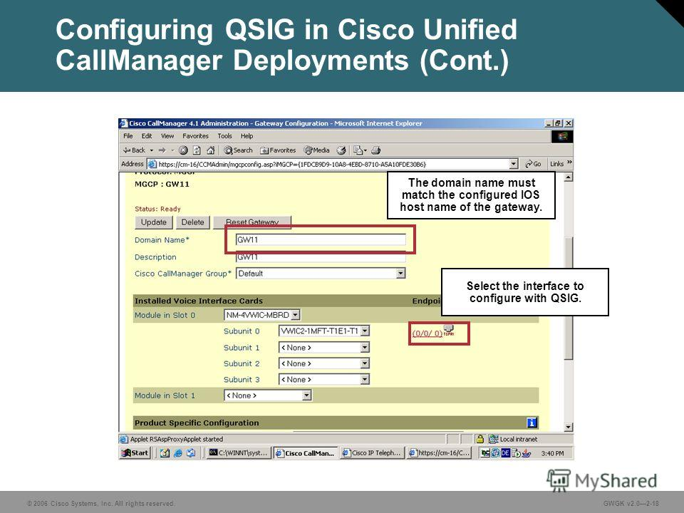 © 2006 Cisco Systems, Inc. All rights reserved.GWGK v2.02-18 Configuring QSIG in Cisco Unified CallManager Deployments (Cont.) Select the interface to configure with QSIG. The domain name must match the configured IOS host name of the gateway.
