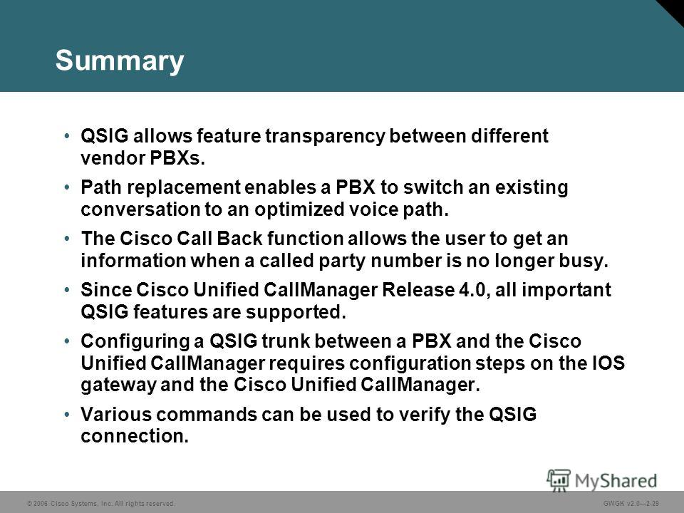 © 2006 Cisco Systems, Inc. All rights reserved.GWGK v2.02-29 Summary QSIG allows feature transparency between different vendor PBXs. Path replacement enables a PBX to switch an existing conversation to an optimized voice path. The Cisco Call Back fun
