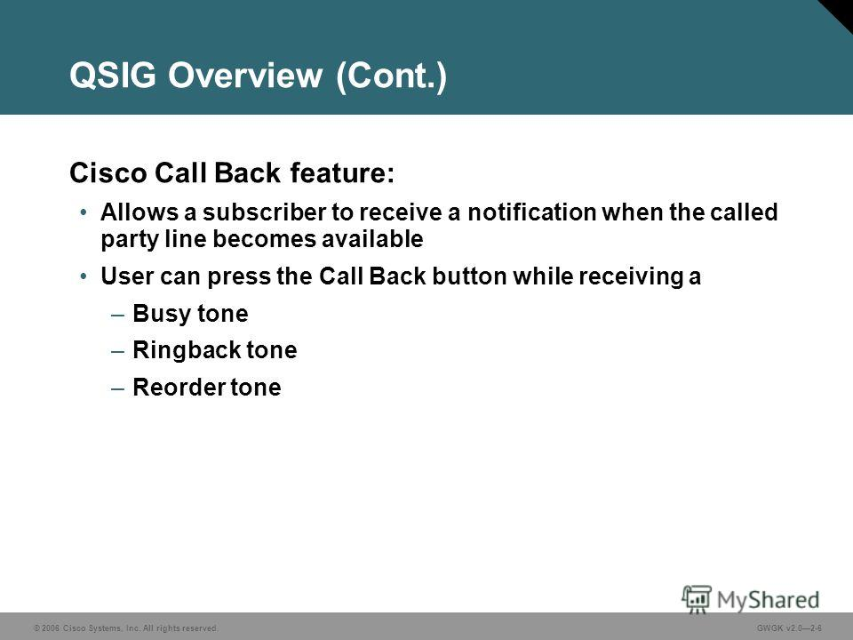 © 2006 Cisco Systems, Inc. All rights reserved.GWGK v2.02-6 QSIG Overview (Cont.) Cisco Call Back feature: Allows a subscriber to receive a notification when the called party line becomes available User can press the Call Back button while receiving
