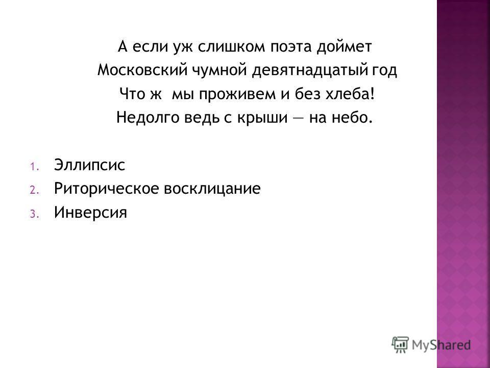 А если уж слишком поэта доймет Московский чумной девятнадцатый год Что ж мы проживем и без хлеба! Недолго ведь с крыши на небо. 1. Эллипсис 2. Риторическое восклицание 3. Инверсия