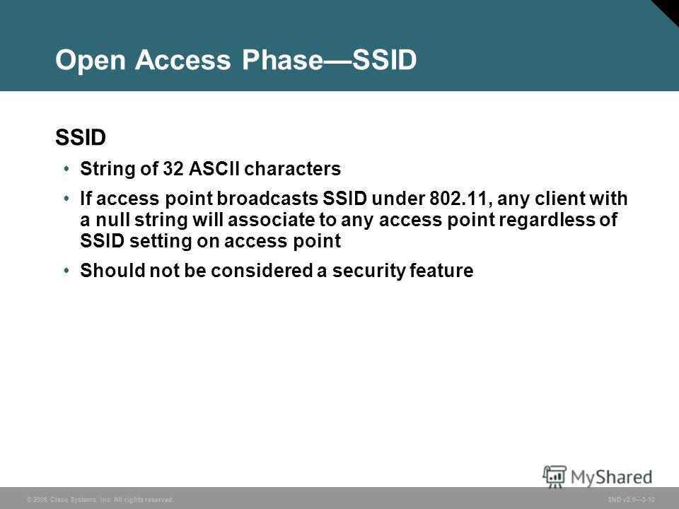 © 2006 Cisco Systems, Inc. All rights reserved. SND v2.03-10 Open Access PhaseSSID SSID String of 32 ASCII characters If access point broadcasts SSID under 802.11, any client with a null string will associate to any access point regardless of SSID se