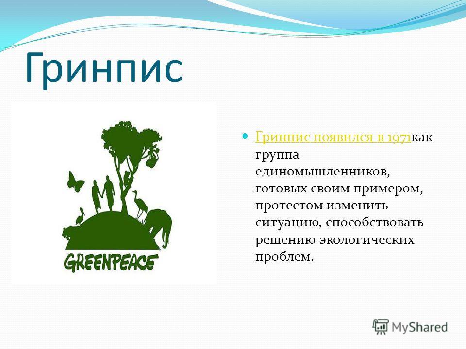 Гринпис Гринпис появился в 1971 как группа единомышленников, готовых своим примером, протестом изменить ситуацию, способствовать решению экологических проблем. Гринпис появился в 1971