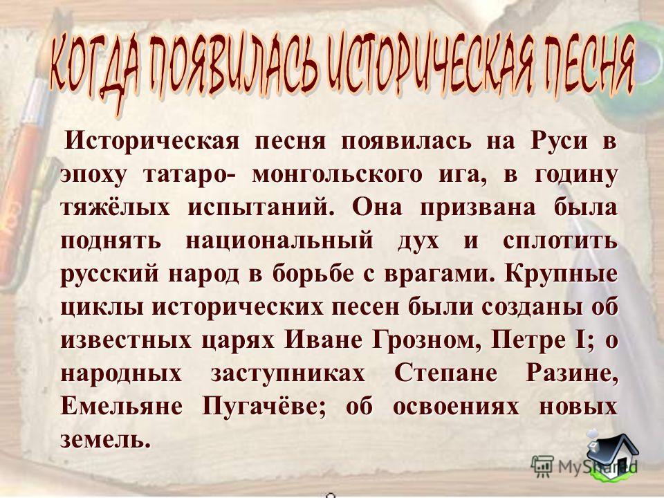 Историческая песня появилась на Руси в эпоху татаро - монгольского ига, в годину тяжёлых испытаний. Она призвана была поднять национальный дух и сплотить русский народ в борьбе с врагами. Крупные циклы исторических песен были созданы об известных цар