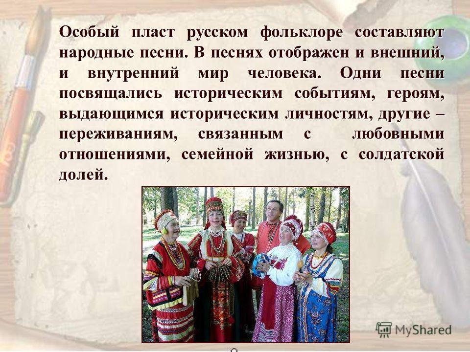Особый пласт русском фольклоре составляют народные песни. В песнях отображен и внешний, и внутренний мир человека. Одни песни посвящались историческим событиям, героям, выдающимся историческим личностям, другие – переживаниям, связанным с любовными о