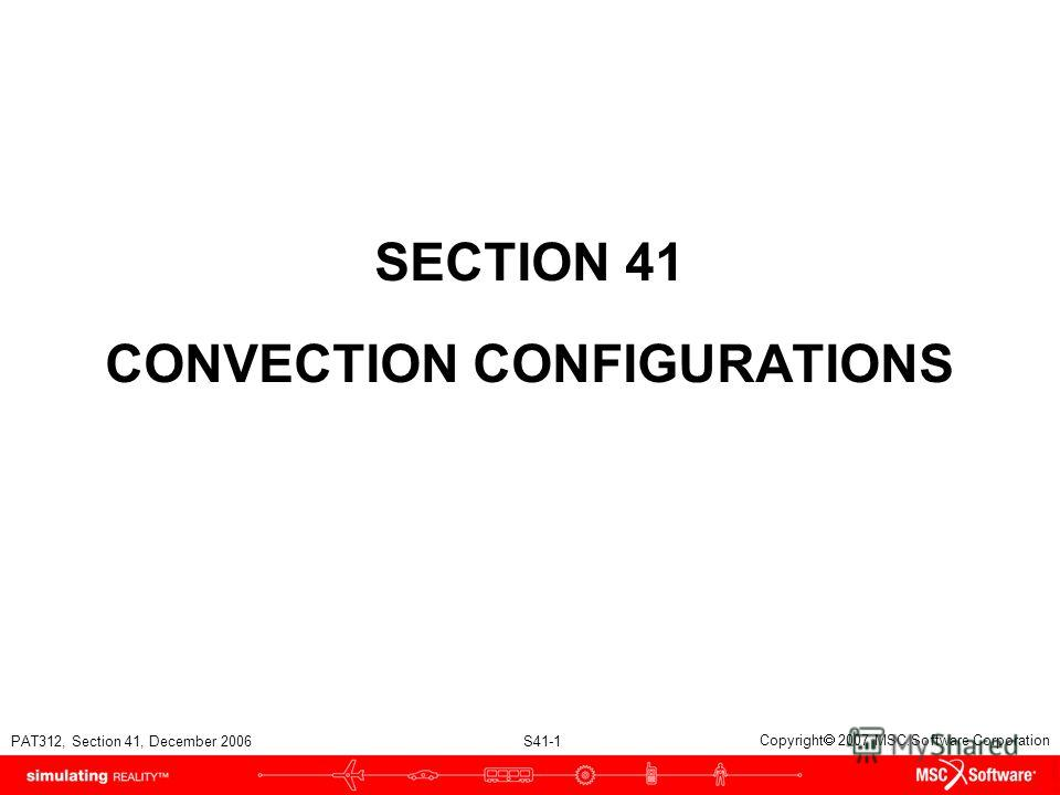 PAT312, Section 41, December 2006 S41-1 Copyright 2007 MSC.Software Corporation SECTION 41 CONVECTION CONFIGURATIONS