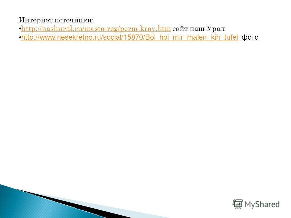 Интернет источники: http://nashural.ru/mesta-reg/perm-kray.htm сайт наш Урал http://nashural.ru/mesta-reg/perm-kray.htm http://www.nesekretno.ru/social/15870/Bol_hoi_mir_malen_kih_tufel фотоhttp://www.nesekretno.ru/social/15870/Bol_hoi_mir_malen_kih_