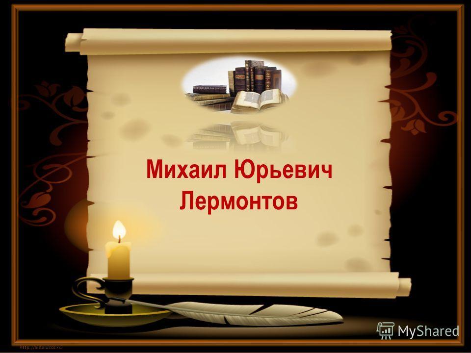 Михаил Юрьевич Лермонтов http://aida.ucoz.ru