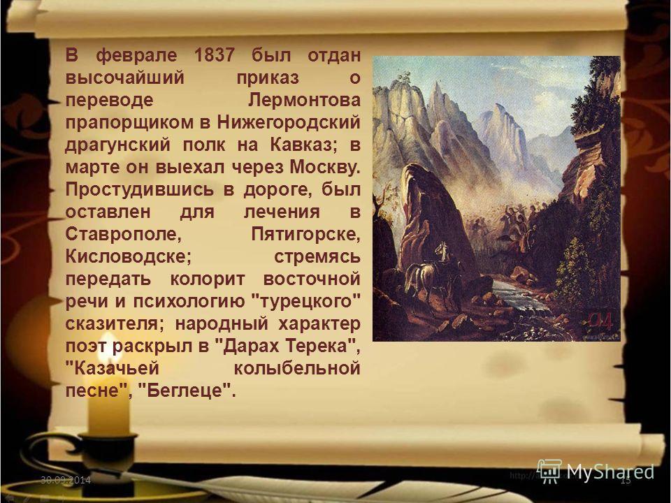 30.09.201415 В феврале 1837 был отдан высочайший приказ о переводе Лермонтова прапорщиком в Нижегородский драгунский полк на Кавказ; в марте он выехал через Москву. Простудившись в дороге, был оставлен для лечения в Ставрополе, Пятигорске, Кисловодск