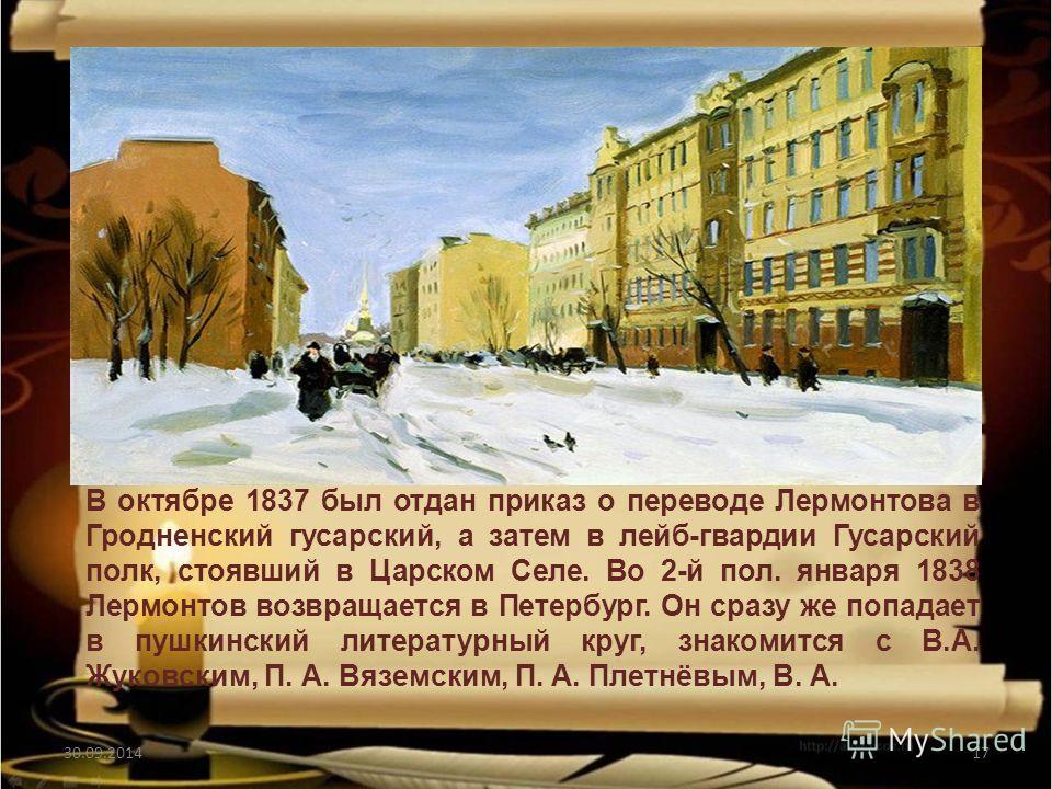 30.09.201417 В октябре 1837 был отдан приказ о переводе Лермонтова в Гродненский гусарский, а затем в лейб-гвардии Гусарский полк, стоявший в Царском Селе. Во 2-й пол. января 1838 Лермонтов возвращается в Петербург. Он сразу же попадает в пушкинский