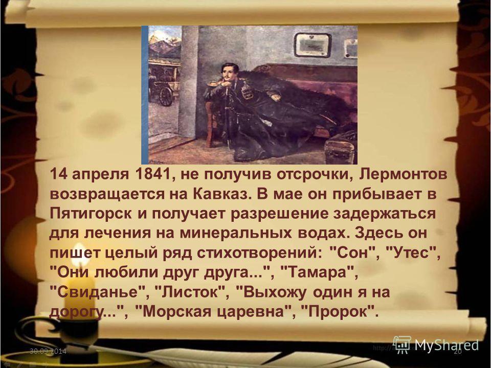 30.09.201420 14 апреля 1841, не получив отсрочки, Лермонтов возвращается на Кавказ. В мае он прибывает в Пятигорск и получает разрешение задержаться для лечения на минеральных водах. Здесь он пишет целый ряд стихотворений: