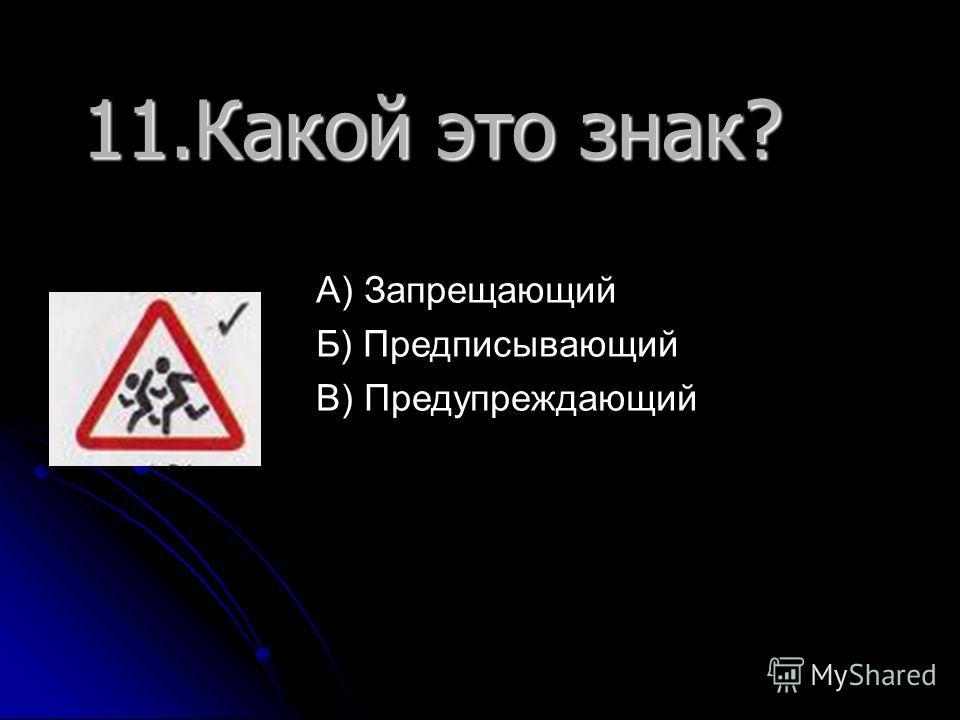 11. Какой это знак? А) Запрещающий Б) Предписывающий В) Предупреждающий