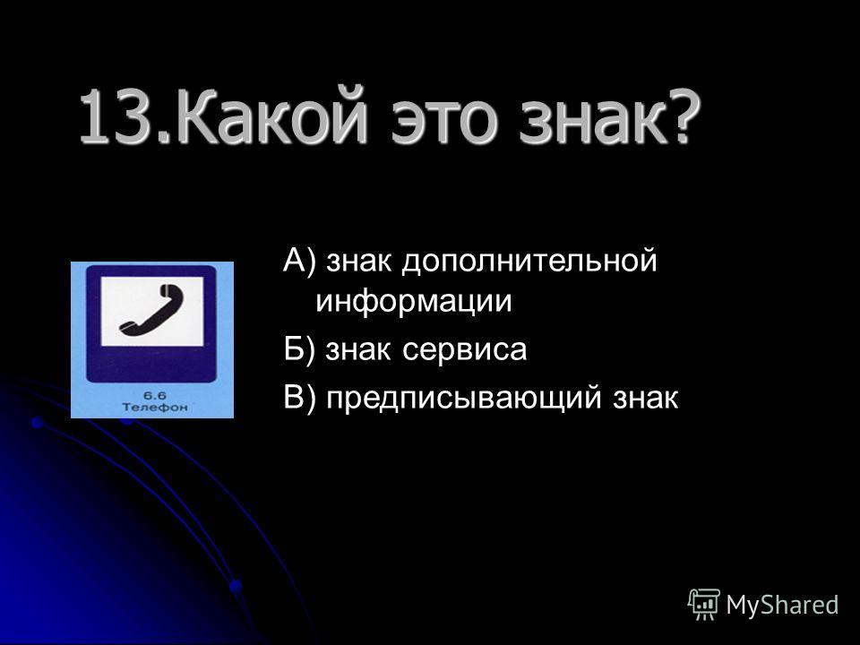 13. Какой это знак? А) знак дополнительной информации Б) знак сервиса В) предписывающий знак
