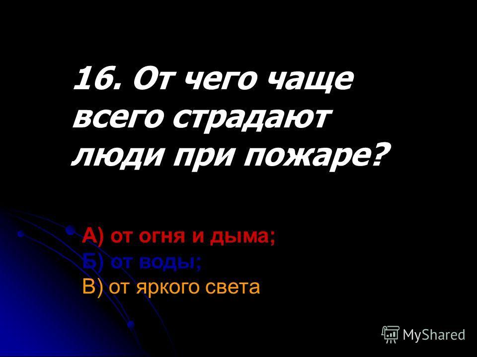 16. От чего чаще всего страдают люди при пожаре? А) от огня и дыма; Б) от воды; В) от яркого света