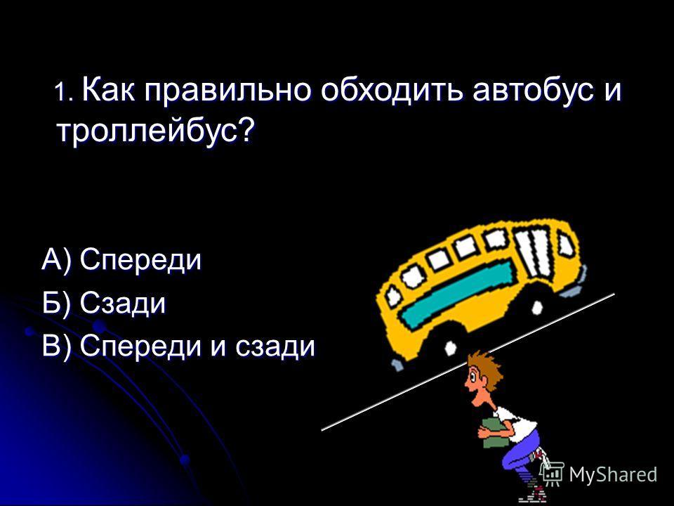 1. Как правильно обходить автобус и троллейбус? 1. Как правильно обходить автобус и троллейбус? А) Спереди Б) Сзади В) Спереди и сзади
